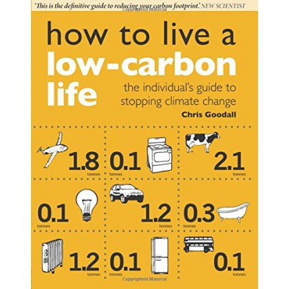 How to Live a Low-Carbon Life: The Individual's Guide to Stopping Climate Change Paperback – 8 Feb 2007 (Chris Goodall) ISBN-10: 1844074269