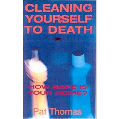 Cleaning Yourself to Death: How Safe is Your Home? Paperback – 1 May 2001 (Pat Thomas)  ISBN-10: 0717131629